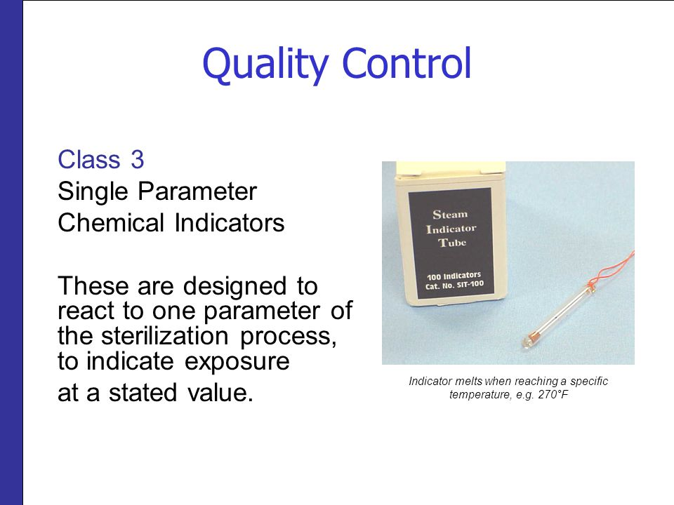 Quality Control Class 3 Single Parameter Chemical Indicators These are designed to react to one parameter of the sterilization process, to indicate exposure at a stated value.