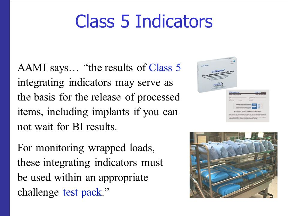 """Class 5 Indicators AAMI says… """"the results of Class 5 integrating indicators may serve as the basis for the release of processed items, including impl"""