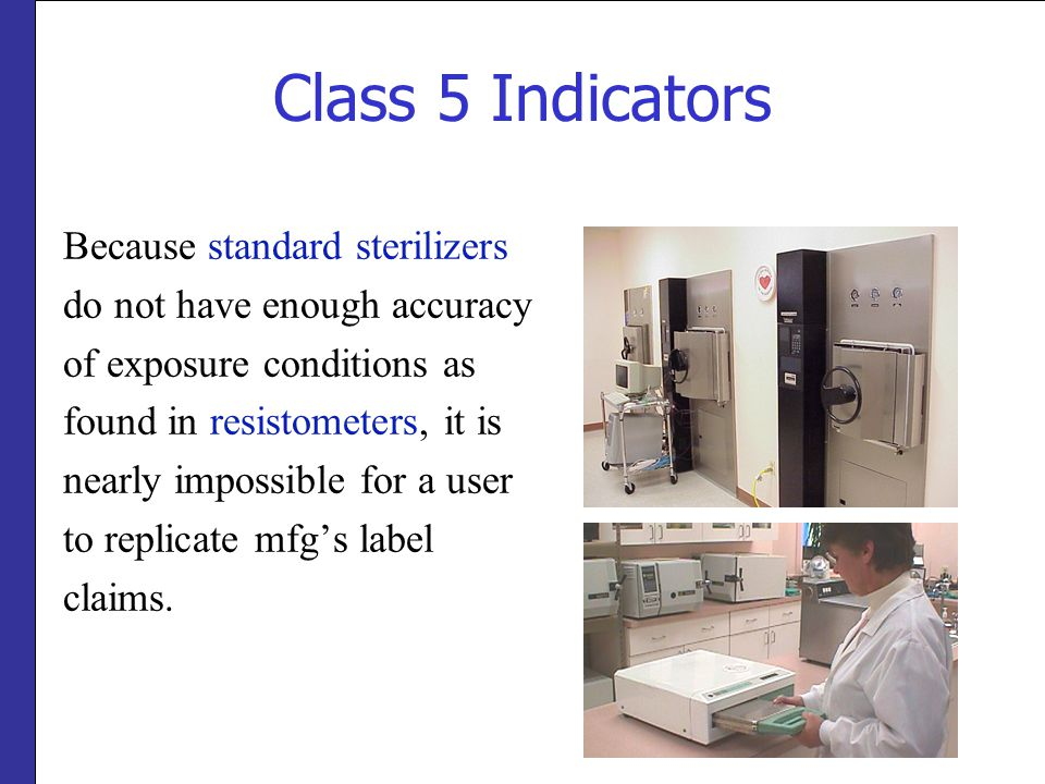 Class 5 Indicators Because standard sterilizers do not have enough accuracy of exposure conditions as found in resistometers, it is nearly impossible