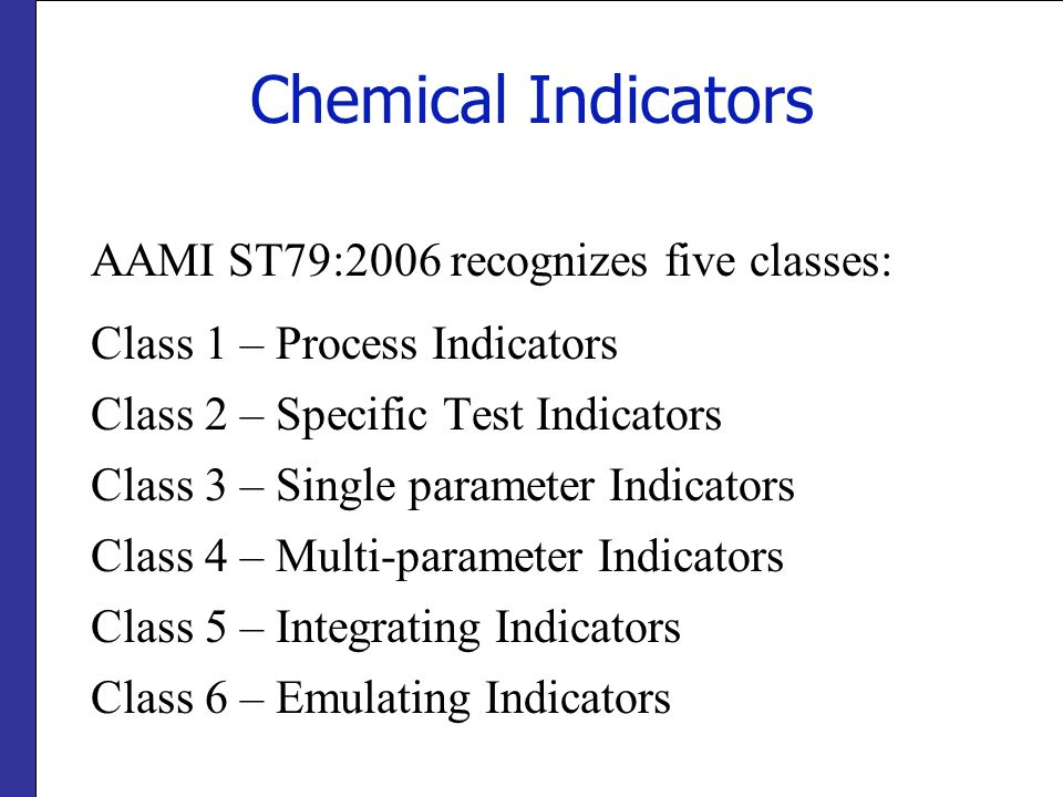 Chemical Indicators AAMI ST79:2006 recognizes five classes: Class 1 – Process Indicators Class 2 – Specific Test Indicators Class 3 – Single parameter
