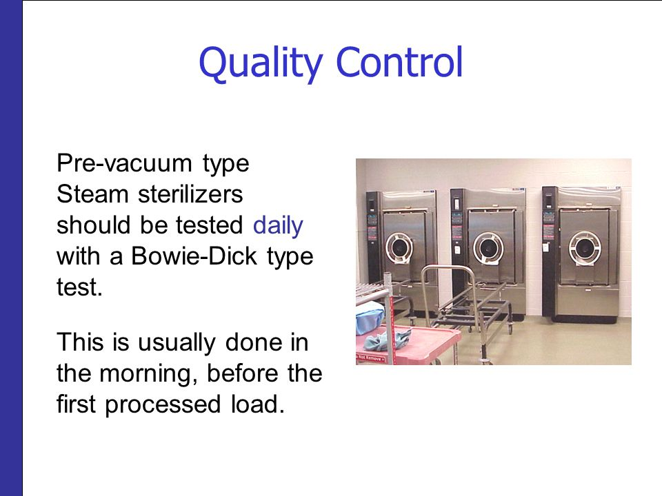 Quality Control Pre-vacuum type Steam sterilizers should be tested daily with a Bowie-Dick type test. This is usually done in the morning, before the