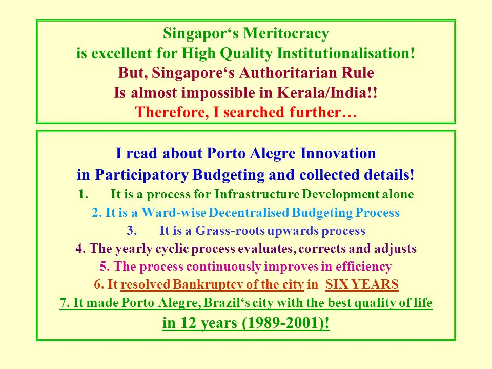Criticisms on Singapore Very Authoritative rule No real democracy No freedom of opinion Highly censored press Very short lead time for elections Compulsory voting; those do not vote lose the right Singapore is a 'fine-city' (penalty-city) Very harsh punishments Death penalty for drug smuggling & Kidnapping Country with the highest death penalty rate Too high salaries of Singapore Ministers PM's salary as reduced in 2011: S$2.2 million (US$1.7 mil.) /year Because of the above, the uniqueness of Singapore etc, its political system is not practical in Kerala/India But Singapore's Institutionalisation is worth copying!!