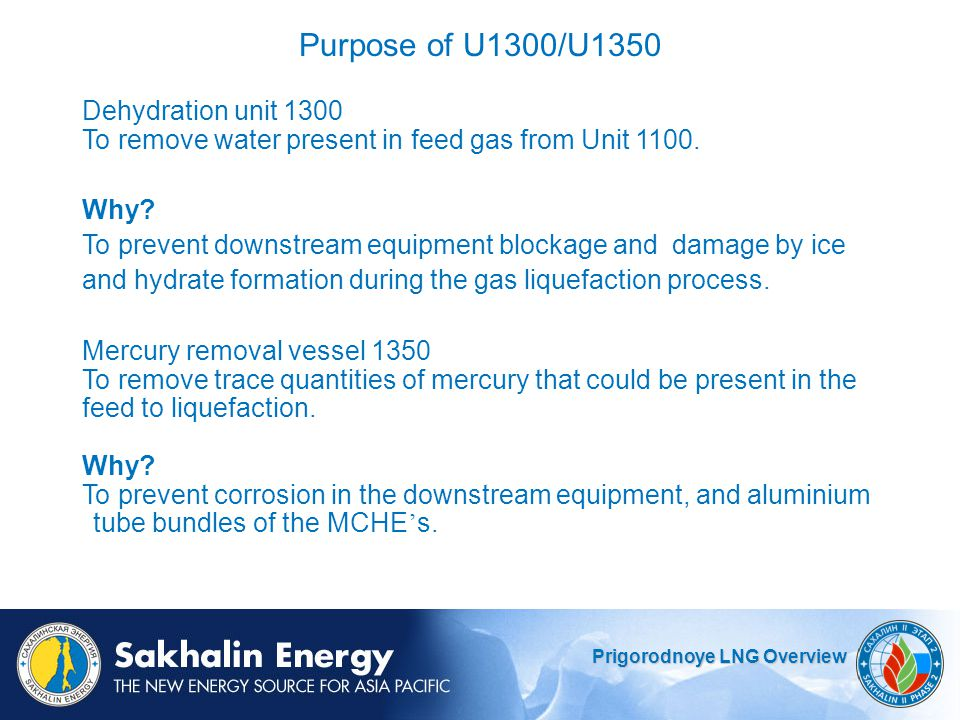 Prigorodnoye LNG Overview Purpose of U1300/U1350 Dehydration unit 1300 To remove water present in feed gas from Unit 1100.