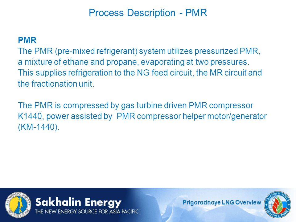 Prigorodnoye LNG Overview Process Description - PMR PMR The PMR (pre-mixed refrigerant) system utilizes pressurized PMR, a mixture of ethane and propane, evaporating at two pressures.