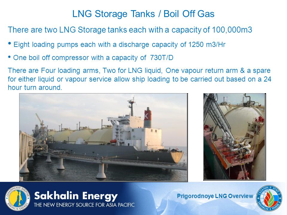 Prigorodnoye LNG Overview There are two LNG Storage tanks each with a capacity of 100,000m3 Eight loading pumps each with a discharge capacity of 1250 m3/Hr One boil off compressor with a capacity of 730T/D There are Four loading arms, Two for LNG liquid, One vapour return arm & a spare for either liquid or vapour service allow ship loading to be carried out based on a 24 hour turn around.