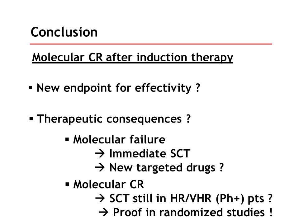 Molecular CR after induction therapy Conclusion  New endpoint for effectivity ?  Therapeutic consequences ?  Molecular failure  Immediate SCT  Ne