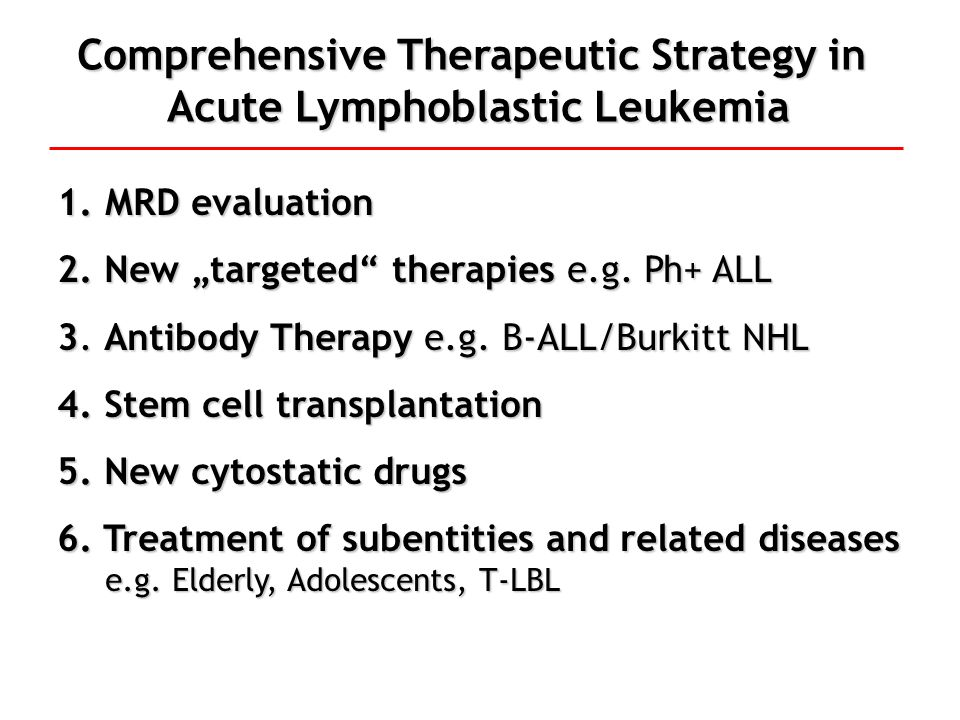 Methods and Definition of Minimal Residual Disease (MRD) in Acute Lymphoblastic Leukemia = leukemic blast cells undetectable by microscopic examination of bone marrow (<1-5% blast cells) Methods of detection Flow 10 -2 – 10 -3 Mol.