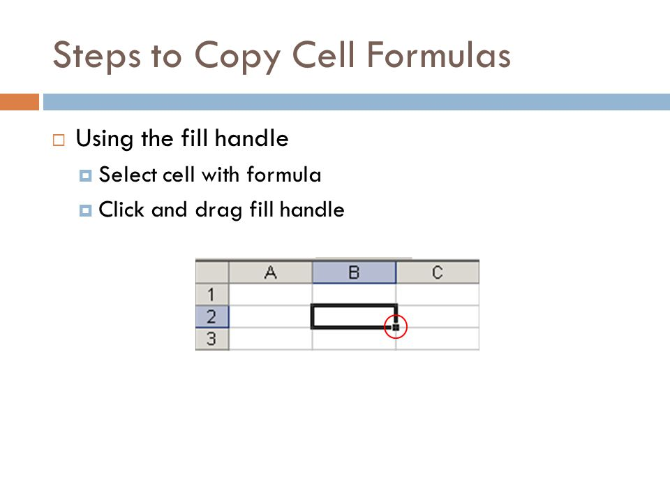 Steps to Copy Cell Formulas  Using the fill handle  Select cell with formula  Click and drag fill handle