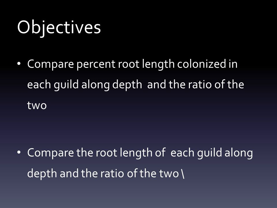 Objectives Compare percent root length colonized in each guild along depth and the ratio of the two Compare the root length of each guild along depth