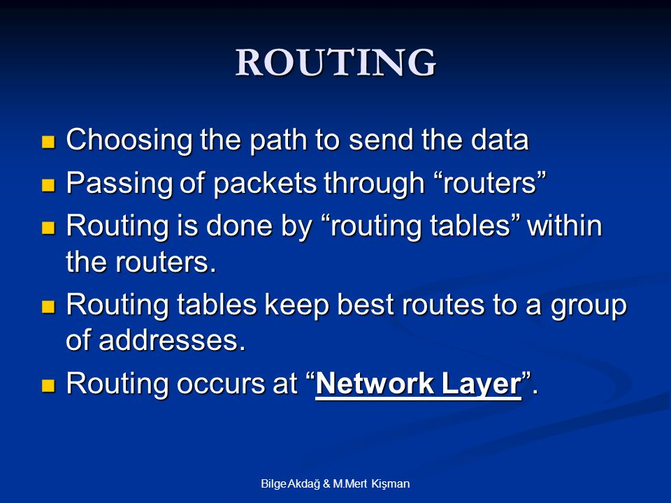 Bilge Akdağ & M.Mert Kişman ROUTING Choosing the path to send the data Choosing the path to send the data Passing of packets through routers Passing of packets through routers Routing is done by routing tables within the routers.