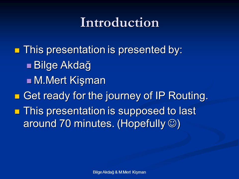 Bilge Akdağ & M.Mert Kişman Introduction This presentation is presented by: This presentation is presented by: Bilge Akdağ Bilge Akdağ M.Mert Kişman M.Mert Kişman Get ready for the journey of IP Routing.
