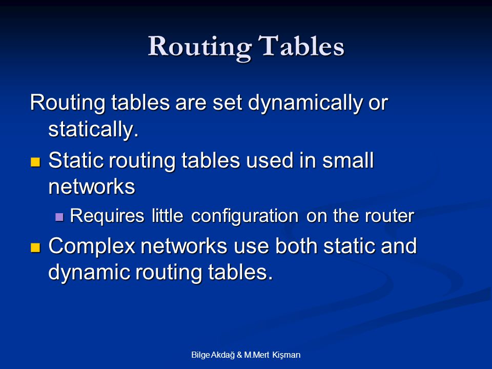 Bilge Akdağ & M.Mert Kişman Routing Tables Routing tables are set dynamically or statically. Static routing tables used in small networks Static routi