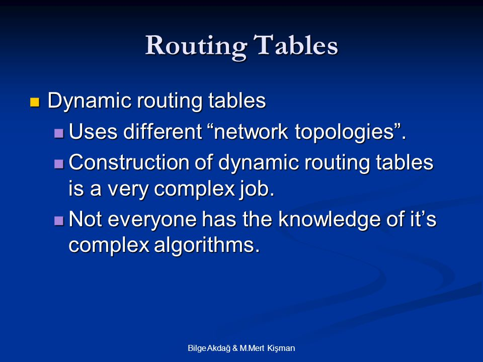 Bilge Akdağ & M.Mert Kişman Routing Tables Dynamic routing tables Dynamic routing tables Uses different network topologies .