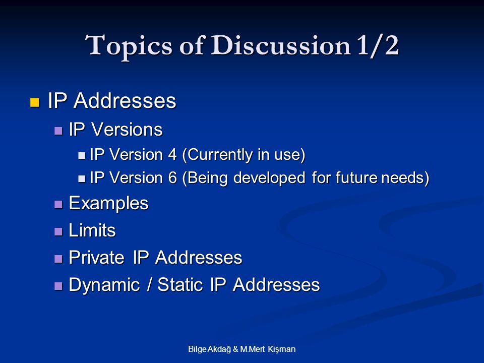 Bilge Akdağ & M.Mert Kişman Topics of Discussion 1/2 IP Addresses IP Addresses IP Versions IP Versions IP Version 4 (Currently in use) IP Version 4 (Currently in use) IP Version 6 (Being developed for future needs) IP Version 6 (Being developed for future needs) Examples Examples Limits Limits Private IP Addresses Private IP Addresses Dynamic / Static IP Addresses Dynamic / Static IP Addresses
