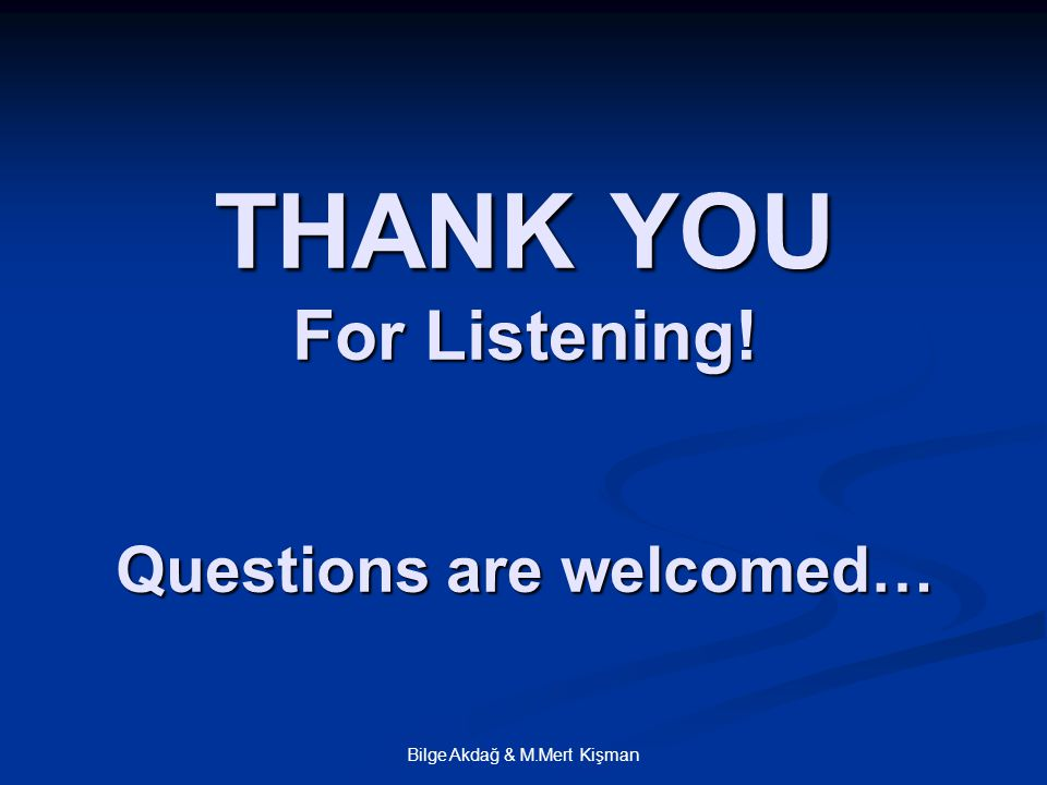 Bilge Akdağ & M.Mert Kişman THANK YOU For Listening! Questions are welcomed…