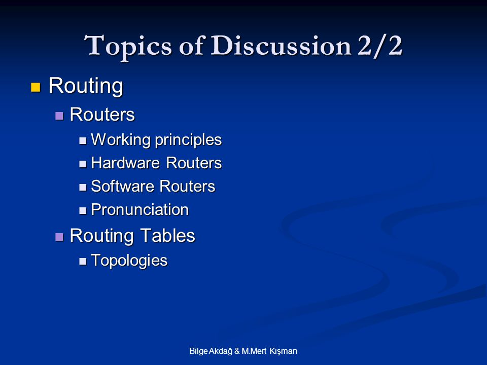 Bilge Akdağ & M.Mert Kişman Topics of Discussion 2/2 Routing Routing Routers Routers Working principles Working principles Hardware Routers Hardware Routers Software Routers Software Routers Pronunciation Pronunciation Routing Tables Routing Tables Topologies Topologies