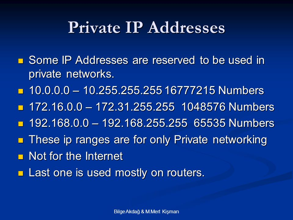 Bilge Akdağ & M.Mert Kişman Private IP Addresses Some IP Addresses are reserved to be used in private networks. Some IP Addresses are reserved to be u