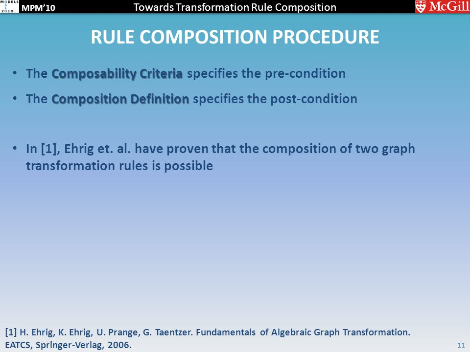 Towards Transformation Rule Composition MPM'10 RULE COMPOSITION PROCEDURE Composability Criteria The Composability Criteria specifies the pre-condition Composition Definition The Composition Definition specifies the post-condition In [1], Ehrig et.