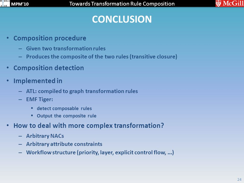 Towards Transformation Rule Composition MPM'10 CONCLUSION Composition procedure – Given two transformation rules – Produces the composite of the two rules (transitive closure) Composition detection Implemented in – ATL: compiled to graph transformation rules – EMF Tiger:  detect composable rules  Output the composite rule How to deal with more complex transformation.