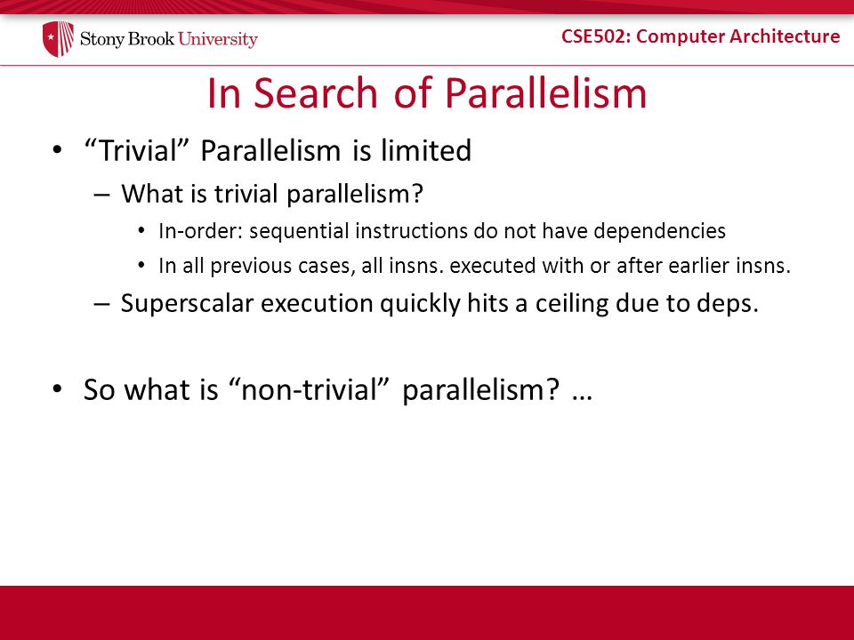 """CSE502: Computer Architecture In Search of Parallelism """"Trivial"""" Parallelism is limited – What is trivial parallelism? In-order: sequential instructio"""