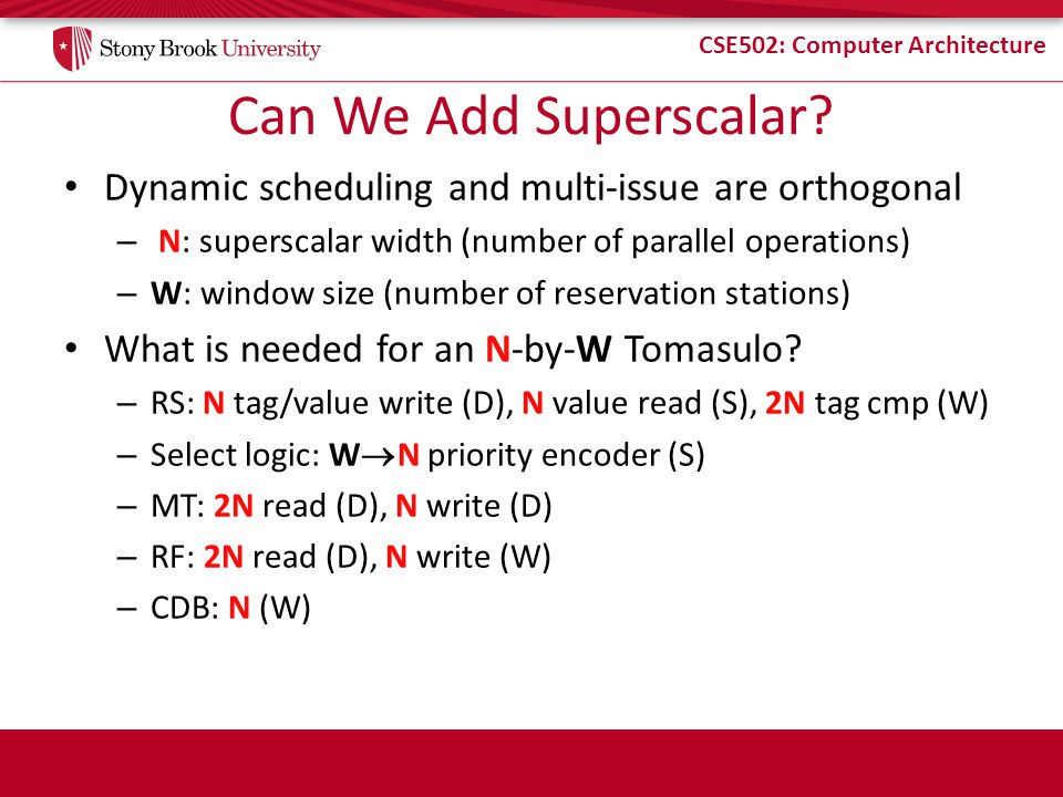 CSE502: Computer Architecture Can We Add Superscalar? Dynamic scheduling and multi-issue are orthogonal – N: superscalar width (number of parallel ope