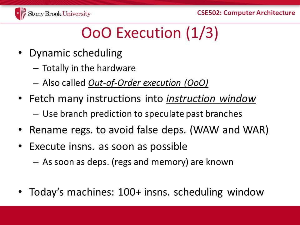 CSE502: Computer Architecture Our-of-Order Topics Scoreboarding – First OoO, no register renaming Tomasulo's algorithm – OoO with register renaming Handling precise state and speculation – P6-style execution (Intel Pentium Pro) – R10k-style execution (MIPS R10k) Handling memory dependencies