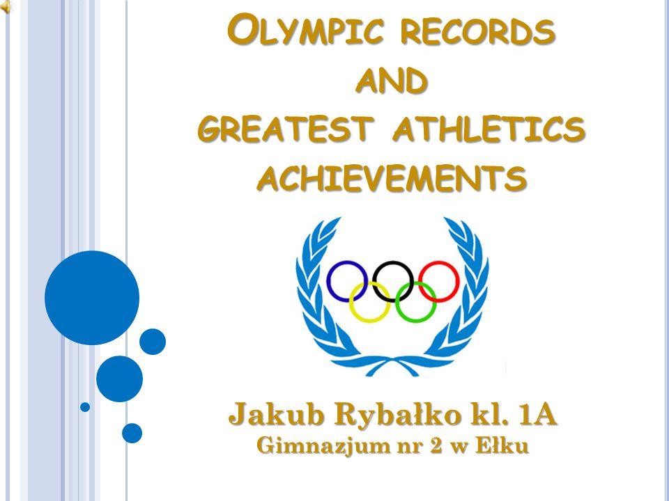 O LYMPIC RECORDS AND GREATEST ATHLETICS ACHIEVEMENTS Jakub Rybałko kl. 1A Gimnazjum nr 2 w Ełku