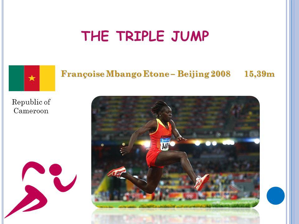 THE TRIPLE JUMP Françoise Mbango Etone – Beijing 2008 15,39m Republic of Cameroon