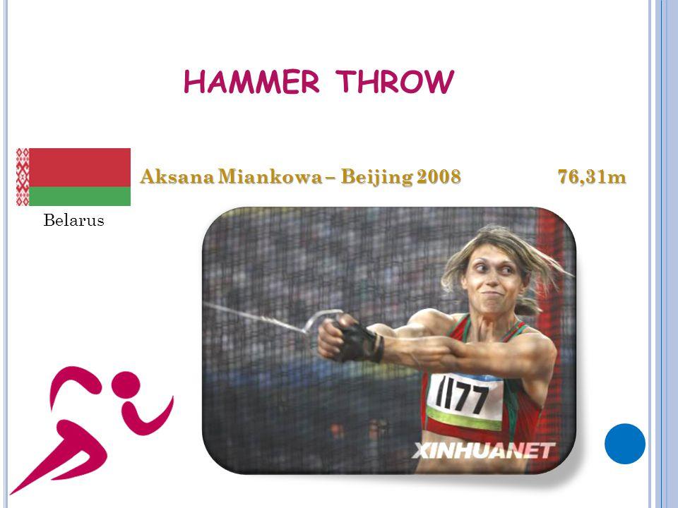 HAMMER THROW Aksana Miankowa – Beijing 2008 76,31m Aksana Miankowa – Beijing 2008 76,31m Belarus