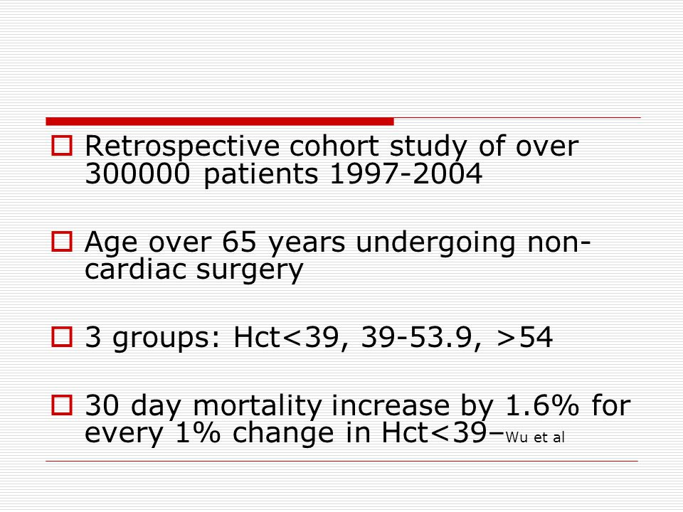  Retrospective cohort study of over 300000 patients 1997-2004  Age over 65 years undergoing non- cardiac surgery  3 groups: Hct 54  30 day mortali