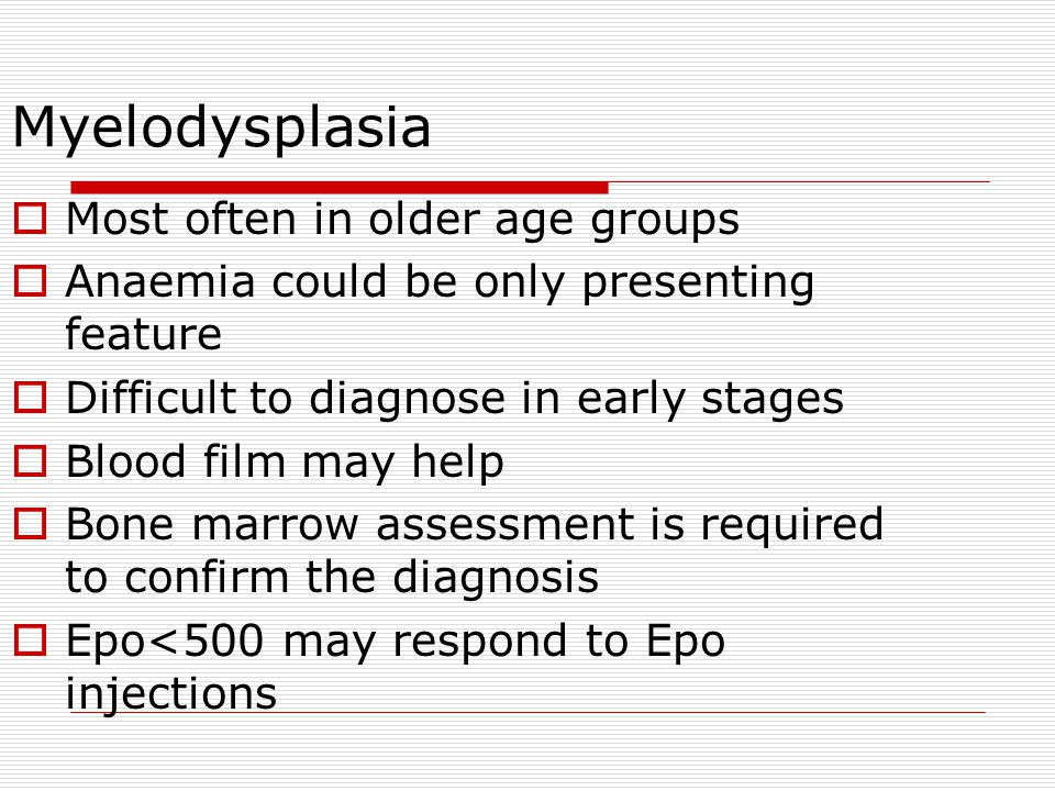 Myelodysplasia  Most often in older age groups  Anaemia could be only presenting feature  Difficult to diagnose in early stages  Blood film may he