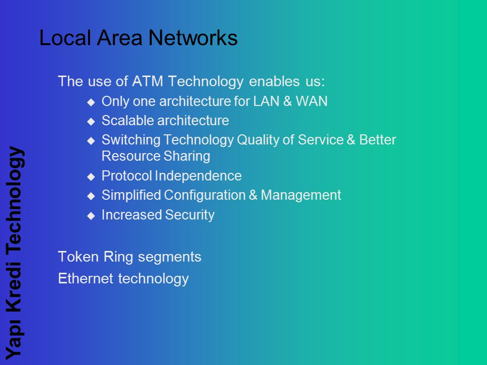 Yapı Kredi Technology Local Area Networks The use of ATM Technology enables us:  Only one architecture for LAN & WAN  Scalable architecture  Switching Technology Quality of Service & Better Resource Sharing  Protocol Independence  Simplified Configuration & Management  Increased Security Token Ring segments Ethernet technology