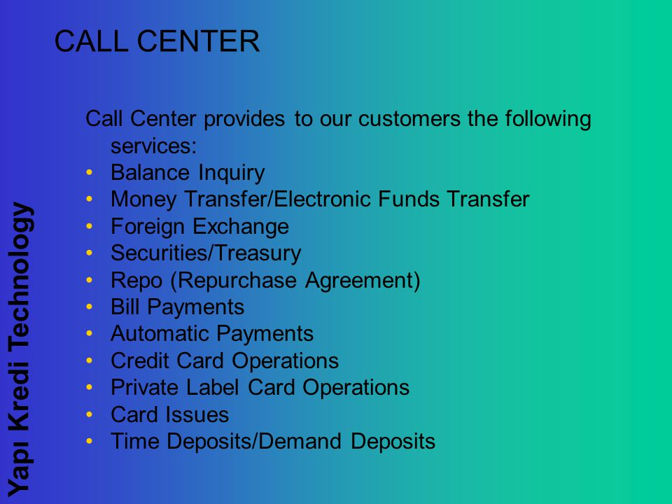 Yapı Kredi Technology CALL CENTER Call Center provides to our customers the following services: Balance Inquiry Money Transfer/Electronic Funds Transfer Foreign Exchange Securities/Treasury Repo (Repurchase Agreement) Bill Payments Automatic Payments Credit Card Operations Private Label Card Operations Card Issues Time Deposits/Demand Deposits