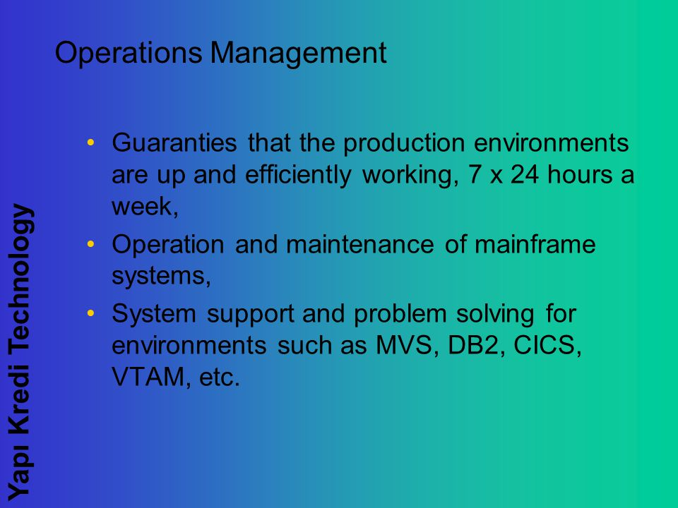 Yapı Kredi Technology Operations Management Guaranties that the production environments are up and efficiently working, 7 x 24 hours a week, Operation and maintenance of mainframe systems, System support and problem solving for environments such as MVS, DB2, CICS, VTAM, etc.