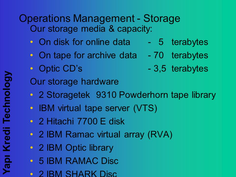 Yapı Kredi Technology Operations Management - Storage Our storage media & capacity: On disk for online data - 5terabytes On tape for archive data - 70 terabytes Optic CD's - 3,5terabytes Our storage hardware 2 Storagetek 9310 Powderhorn tape library IBM virtual tape server (VTS) 2 Hitachi 7700 E disk 2 IBM Ramac virtual array (RVA) 2 IBM Optic library 5 IBM RAMAC Disc 2 IBM SHARK Disc
