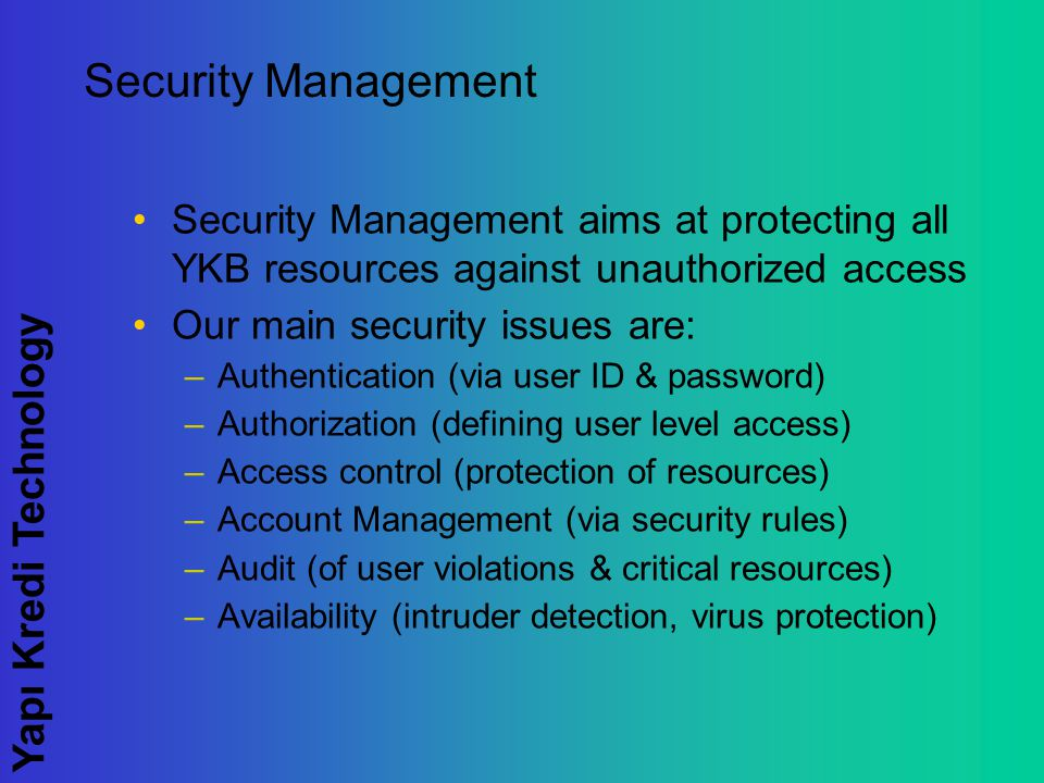 Yapı Kredi Technology Security Management Security Management aims at protecting all YKB resources against unauthorized access Our main security issues are: –Authentication (via user ID & password) –Authorization (defining user level access) –Access control (protection of resources) –Account Management (via security rules) –Audit (of user violations & critical resources) –Availability (intruder detection, virus protection)