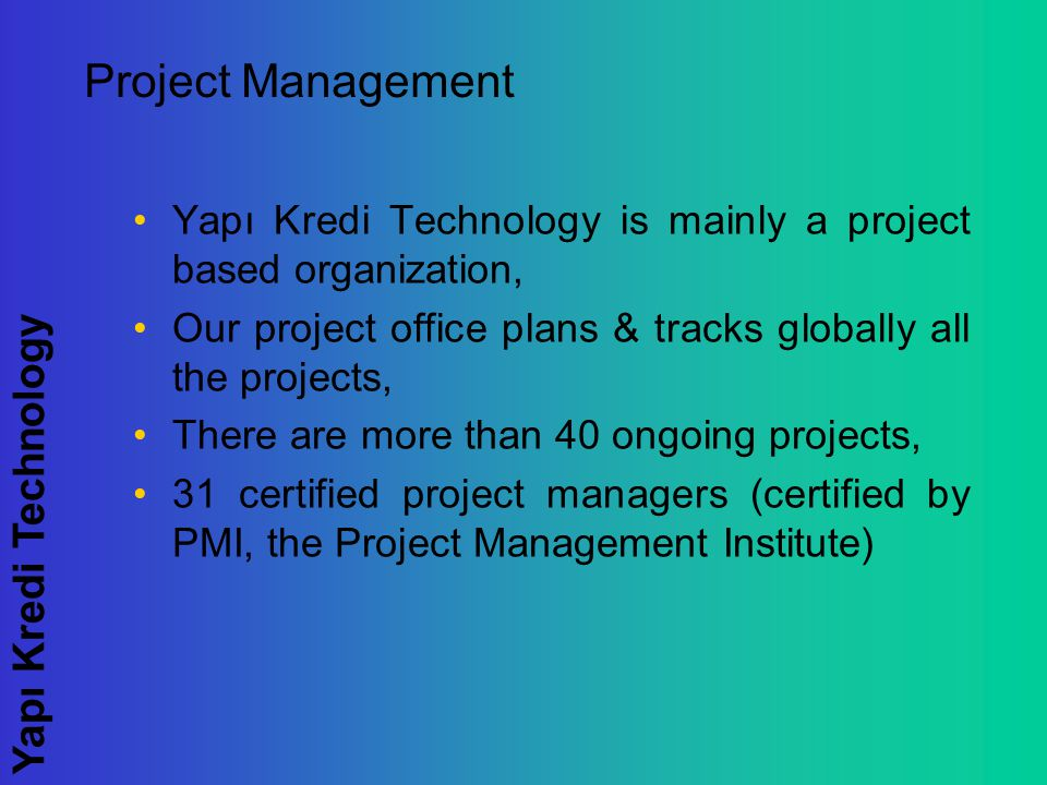 Yapı Kredi Technology Project Management Yapı Kredi Technology is mainly a project based organization, Our project office plans & tracks globally all the projects, There are more than 40 ongoing projects, 31 certified project managers (certified by PMI, the Project Management Institute)