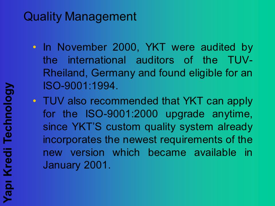 Yapı Kredi Technology Quality Management In November 2000, YKT were audited by the international auditors of the TUV- Rheiland, Germany and found eligible for an ISO-9001:1994.