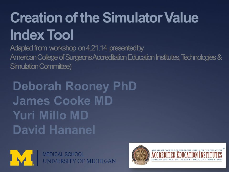 Creation of the Simulator Value Index Tool Adapted from workshop on 4.21.14 presented by American College of Surgeons Accreditation Education Institutes, Technologies & Simulation Committee) Deborah Rooney PhD James Cooke MD Yuri Millo MD David Hananel MEDICAL SCHOOL UNIVERSITY OF MICHIGAN