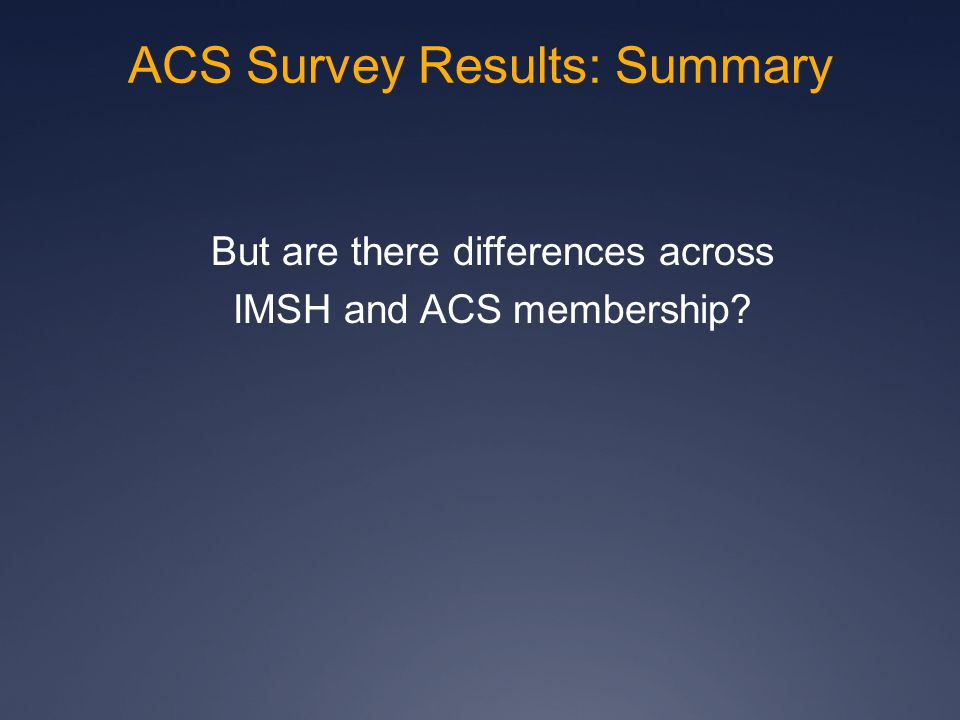 But are there differences across IMSH and ACS membership ACS Survey Results: Summary