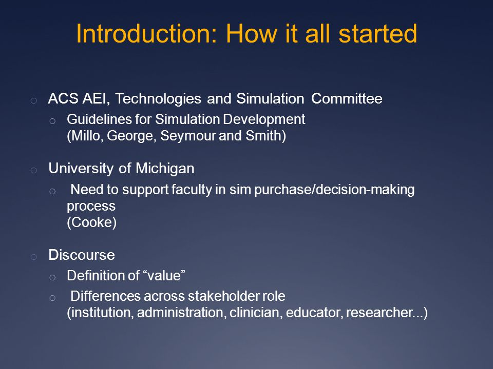 Introduction: How it all started o ACS AEI, Technologies and Simulation Committee o Guidelines for Simulation Development (Millo, George, Seymour and Smith) o University of Michigan o Need to support faculty in sim purchase/decision-making process (Cooke) o Discourse o Definition of value o Differences across stakeholder role (institution, administration, clinician, educator, researcher...)