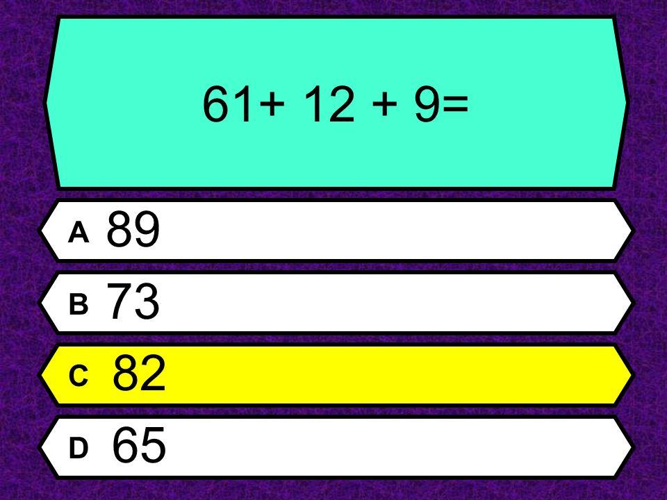 61+ 12 + 9= A 89 B 73 C 82 D 65