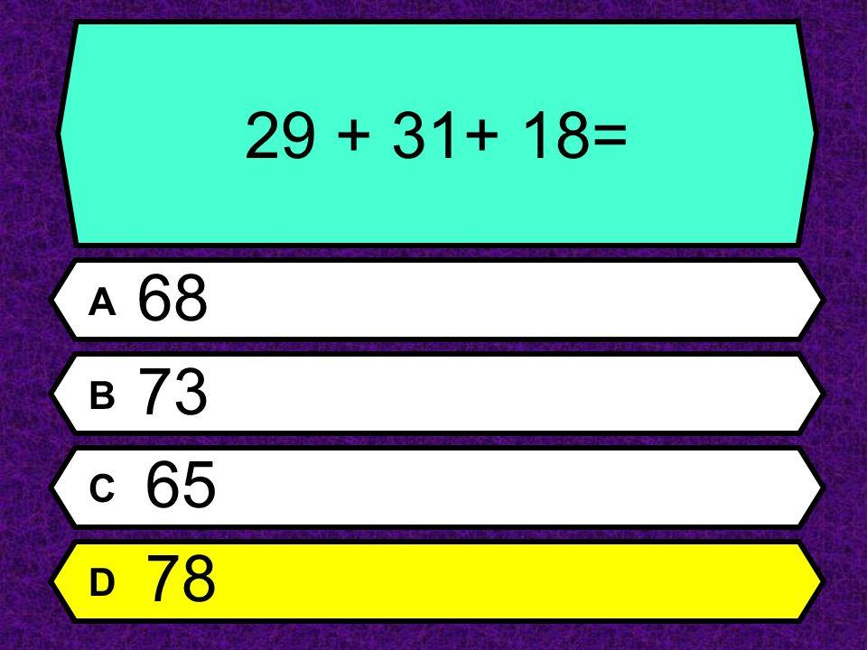 29 + 31+ 18= A 68 B 73 C 65 D 78