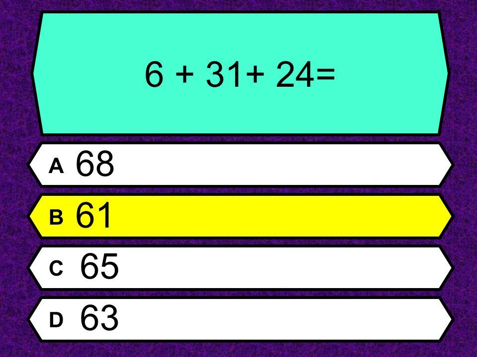 6 + 31+ 24= A 68 B 61 C 65 D 63