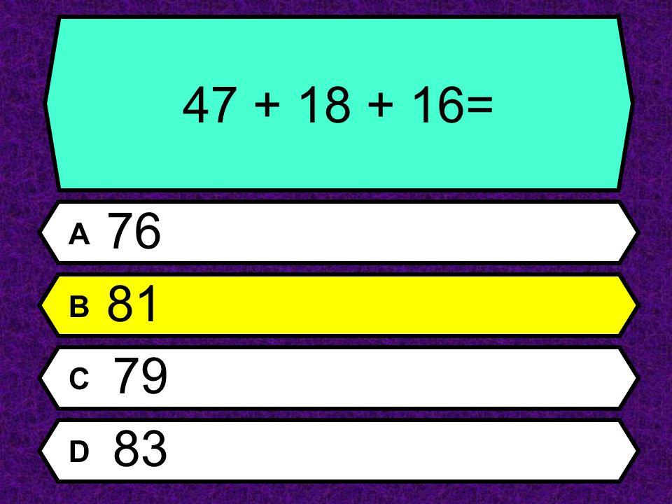 47 + 18 + 16= A 76 B 81 C 79 D 83