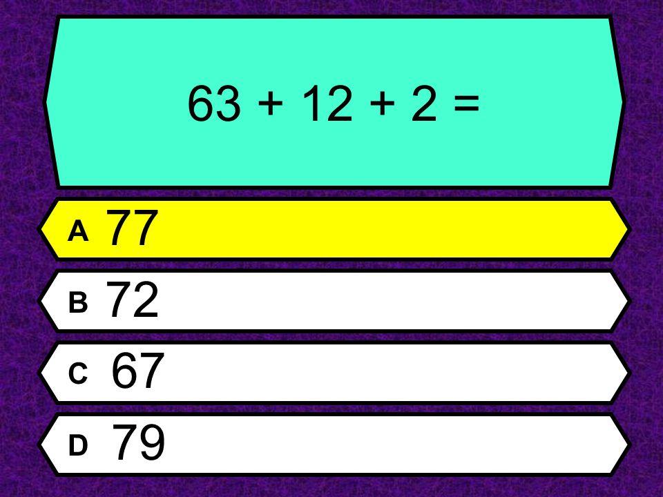 63 + 12 + 2 = A 77 B 72 C 67 D 79