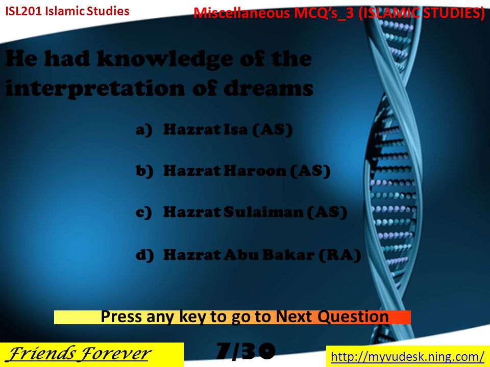 He is called as Sani Asnain a)Hazrat Noah (AS) b)Hazrat Ibraheem (AS) c)Hazrat Yahya (AS) d)Hazrat Abu Bakar (RA) ISL201 Islamic Studies Friends Forever http://myvudesk.ning.com/ Miscellaneous MCQ's_3 (ISLAMIC STUDIES) Press any key to go to Next Question 6/30