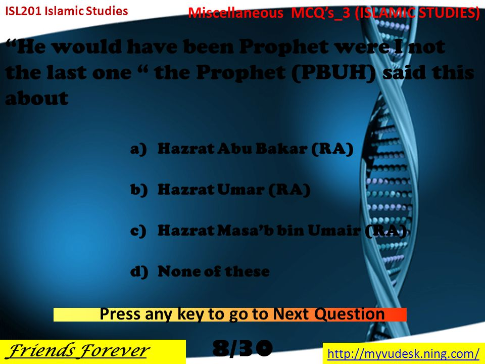He had knowledge of the interpretation of dreams a)Hazrat Isa (AS) b)Hazrat Haroon (AS) c)Hazrat Sulaiman (AS) d)Hazrat Abu Bakar (RA) ISL201 Islamic Studies Friends Forever http://myvudesk.ning.com/ Miscellaneous MCQ's_3 (ISLAMIC STUDIES) Press any key to go to Next Question 7/30