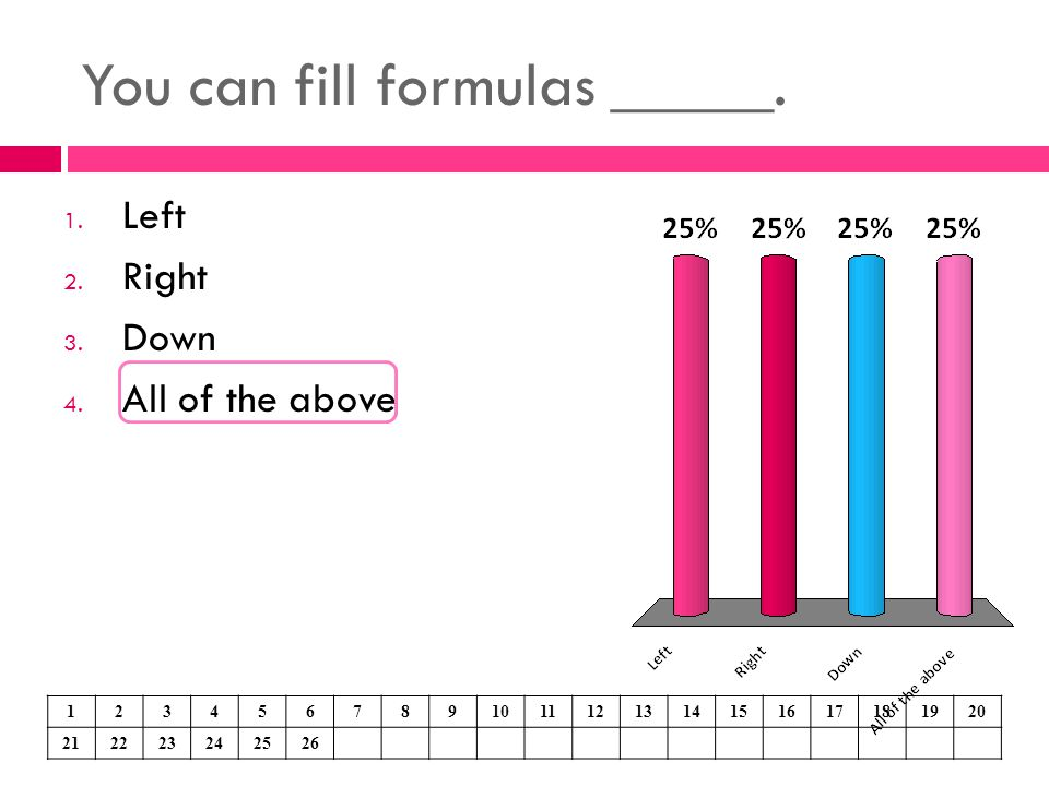 You can fill formulas _____. 1. Left 2. Right 3. Down 4. All of the above 1234567891011121314151617181920 212223242526