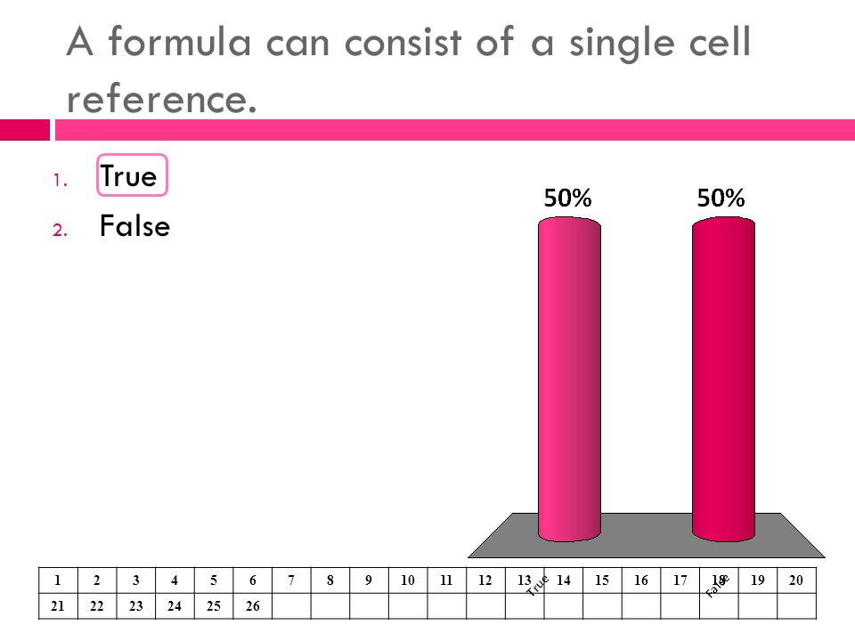 A formula can consist of a single cell reference. 1. True 2. False 1234567891011121314151617181920 212223242526